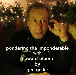 Pondering the Imponderable with Howard Bloom by geo geller